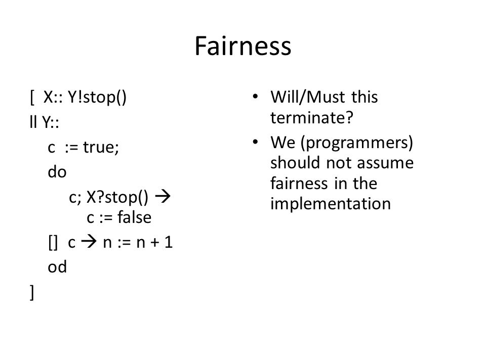Fairness [ X:: Y!stop() ll Y:: c := true; do c; X stop()  c := false [] c  n := n + 1 od ] Will/Must this terminate